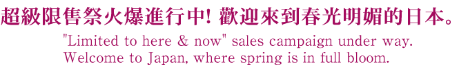 Limited to here & now sales campaign under way. Welcome to Japan, where spring is in full bloom.
