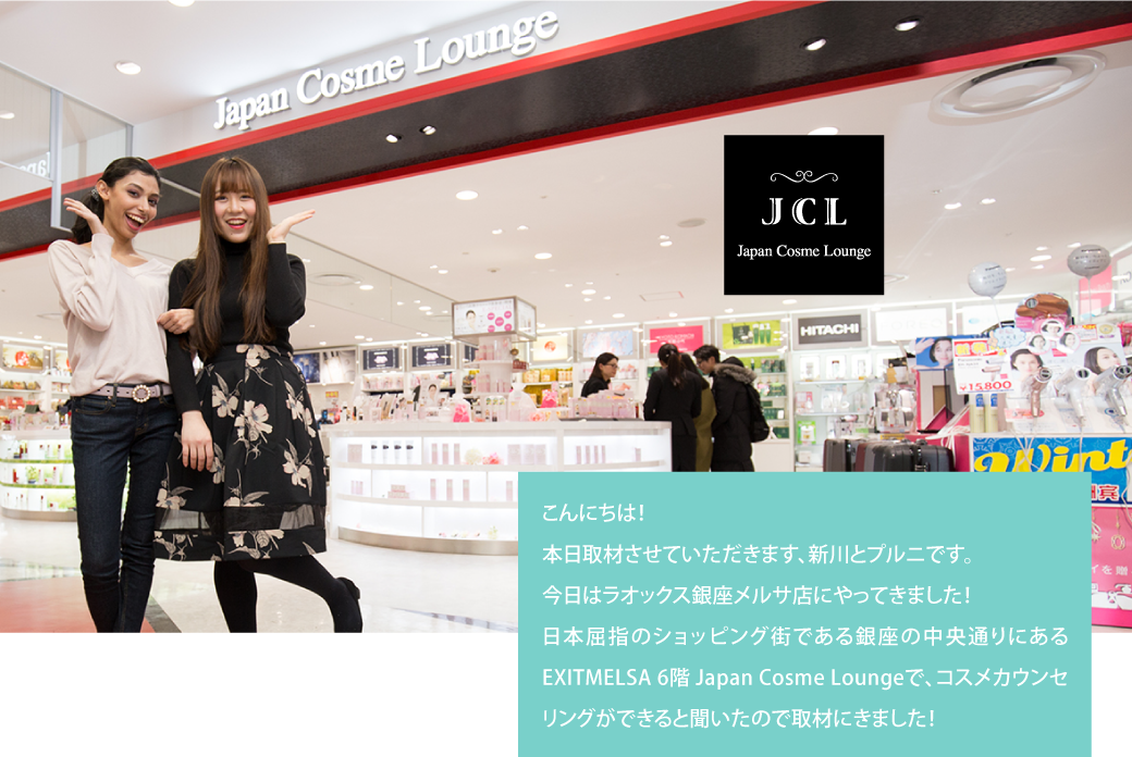 こんにちは!本日取材させていただきます、新川とプルニです。今日はラオックス銀座メルサ店にやってきました!日本屈指のショッピング街である銀座の中央通りにあるEXITMELSA 6階 Japan Cosme Loungeで、コスメカウンセリングができると聞いたので取材にきました!